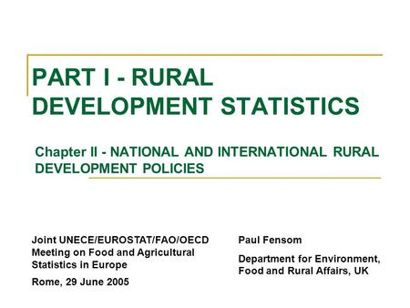 PART I - RURAL DEVELOPMENT STATISTICS Chapter II - NATIONAL AND INTERNATIONAL RURAL DEVELOPMENT POLICIES Paul Fensom Department for Environment, Food and.