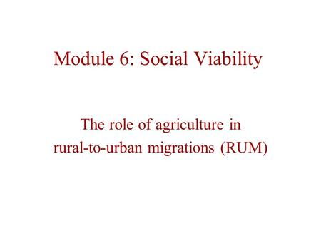 Module 6: Social Viability The role of agriculture in rural-to-urban migrations (RUM)