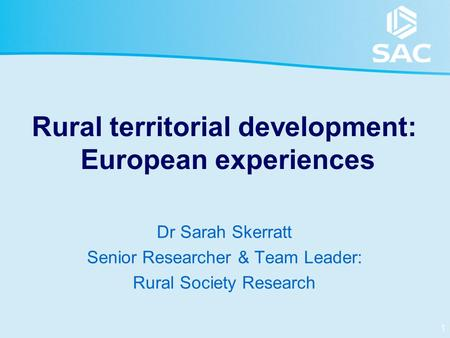 1 Rural territorial development: European experiences Dr Sarah Skerratt Senior Researcher & Team Leader: Rural Society Research.