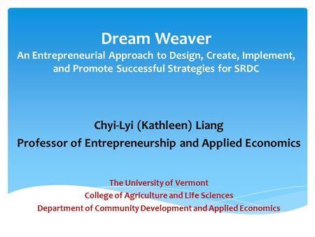 Dream Weaver An Entrepreneurial Approach to Design, Create, Implement, and Promote Successful Strategies for SRDC Chyi-Lyi (Kathleen) Liang Professor of.