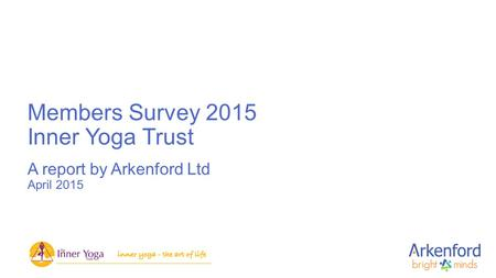 Members Survey 2015 Inner Yoga Trust A report by Arkenford Ltd April 2015.