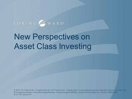 "New Perspectives on Asset Class Investing © 2015 LWI Financial Inc. All rights reserved. LWI Financial Inc. (""Loring Ward"") is an investment advisor registered."