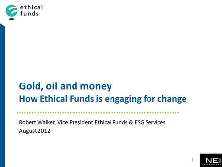 Gold, oil and money How Ethical Funds is engaging for change Robert Walker, Vice President Ethical Funds & ESG Services August 2012 1.