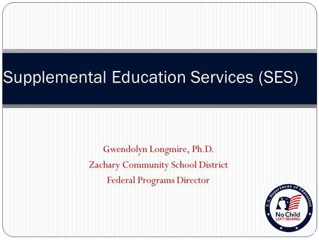Supplemental Education Services (SES) Gwendolyn Longmire, Ph.D. Zachary Community School District Federal Programs Director.