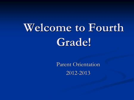 Welcome to Fourth Grade! Parent Orientation 2012-2013.
