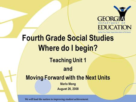 Fourth Grade Social Studies Where do I begin? Teaching Unit 1 and Moving Forward with the Next Units Marlo Mong August 26, 2008.