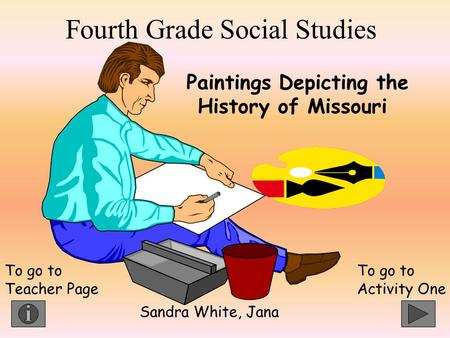 Fourth Grade Social Studies Paintings Depicting the History of Missouri To go to Activity One To go to Teacher Page Sandra White, Jana.
