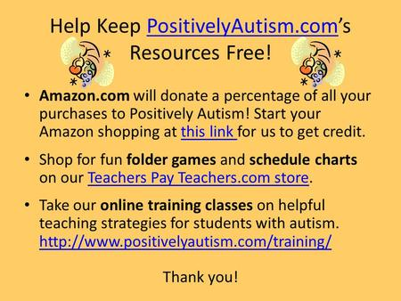 Help Keep PositivelyAutism.com's Resources Free!PositivelyAutism.com Amazon.com will donate a percentage of all your purchases to Positively Autism! Start.
