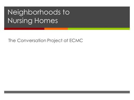 Neighborhoods to Nursing Homes The Conversation Project at ECMC.