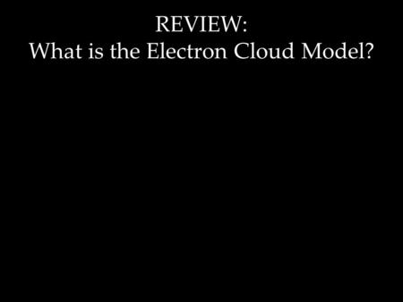 REVIEW: What is the Electron Cloud Model?