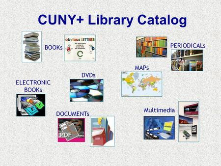 CUNY+ Library Catalog Multimedia DVDs MAPs BOOKs DOCUMENTs PERIODICALs ELECTRONIC BOOKs.