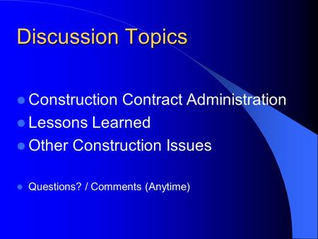 Discussion Topics Construction Contract Administration Lessons Learned Other Construction Issues Questions? / Comments (Anytime)