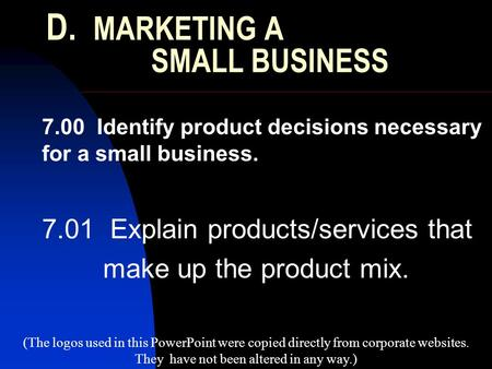 D. MARKETING A SMALL BUSINESS 7.00 Identify product decisions necessary for a small business. 7.01 Explain products/services that make up the product mix.