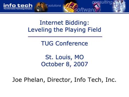 Internet Bidding: Leveling the Playing Field TUG Conference St. Louis, MO October 8, 2007 Joe Phelan, Director, Info Tech, Inc.
