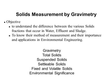 Solids Measurement by Gravimetry n Objective n to understand the difference between the various Solids fractions that occur in Water, Effluent and Sludge.