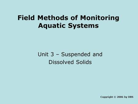 Field Methods of Monitoring Aquatic Systems Unit 3 – Suspended and Dissolved Solids Copyright © 2006 by DBS.