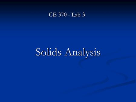 Solids Analysis CE 370 - Lab 3. Solids Solids are categorized into several groups based on particle size and characteristics. Most of wastewaters are.