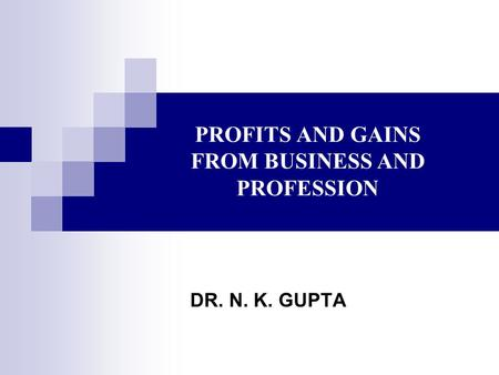 PROFITS AND GAINS FROM BUSINESS AND PROFESSION DR. N. K. GUPTA.