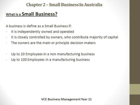 Chapter 2 – Small Business In Australia What is a Small Business? A business is define as a Small Business if: -It is independently owned and operated.