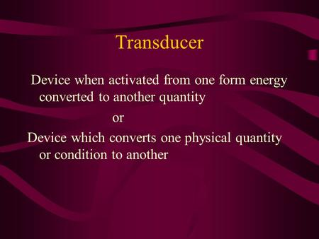 Transducer Device when activated from one form energy converted to another quantity or Device which converts one physical quantity or condition to another.