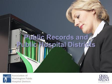 Public Records and Public Hospital Districts. Presenters Angela S. Belbeck Associate Municipal Practice Group Ogden Murphy Wallace, P.L.L.C. Donald W.