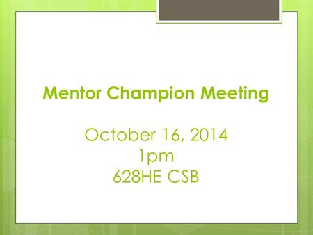 Mentor Champion Meeting October 16, 2014 1pm 628HE CSB.