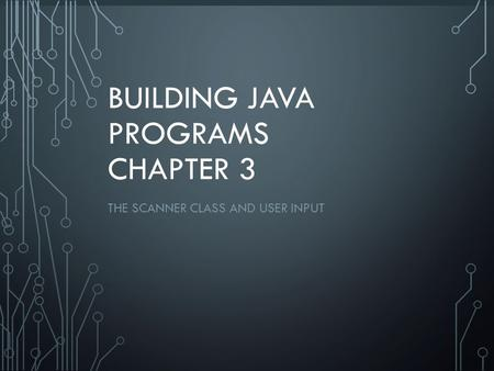 1 BUILDING JAVA PROGRAMS CHAPTER 3 THE SCANNER CLASS AND USER INPUT.