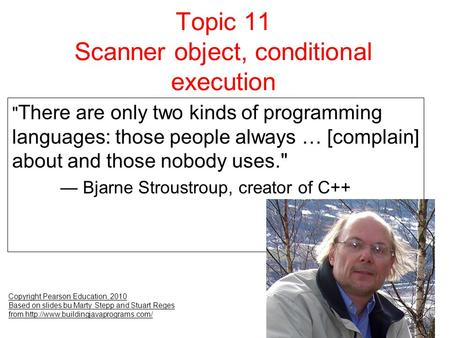 Topic 11 Scanner object, conditional execution Copyright Pearson Education, 2010 Based on slides bu Marty Stepp and Stuart Reges from