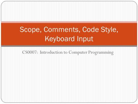 CS0007: Introduction to Computer Programming Scope, Comments, Code Style, Keyboard Input.