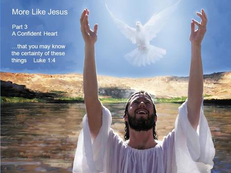 More Like Jesus Part 3 A Confident Heart …that you may know the certainty of these things Luke 1:4.