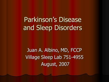 Parkinson's Disease and Sleep Disorders Juan A. Albino, MD, FCCP Village Sleep Lab 751-4955 August, 2007 August, 2007.
