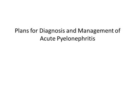 Plans for Diagnosis and Management of Acute Pyelonephritis.