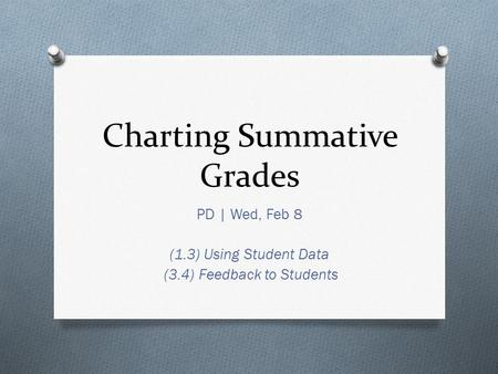 Charting Summative <strong>Grades</strong> PD | Wed, Feb 8 (1.3) Using Student Data (3.4) Feedback to Students.