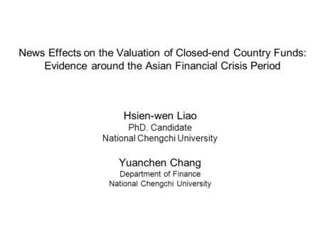 Hsien-wen Liao PhD. Candidate National Chengchi University Yuanchen Chang Department of Finance National Chengchi University News Effects on the Valuation.