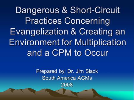 Dangerous & Short-Circuit Practices Concerning Evangelization & Creating an Environment for Multiplication and a CPM to Occur Prepared by: Dr. Jim Slack.
