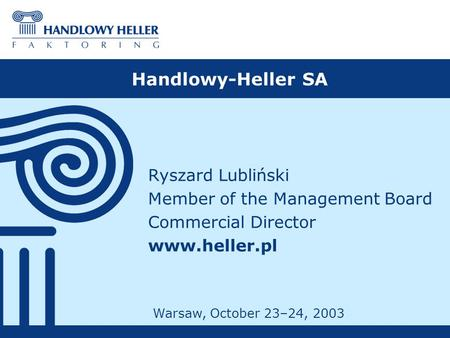 Handlowy-Heller SA Ryszard Lubliński Member of the Management Board Commercial Director www.heller.pl Warsaw, October 23–24, 2003.