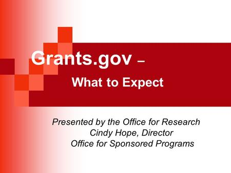 Grants.gov – What to Expect Presented by the Office for Research Cindy Hope, Director Office for Sponsored Programs.