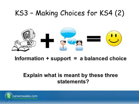 KS3 – Making Choices for KS4 (2) Information + support = a balanced choice Explain what is meant by these three statements?