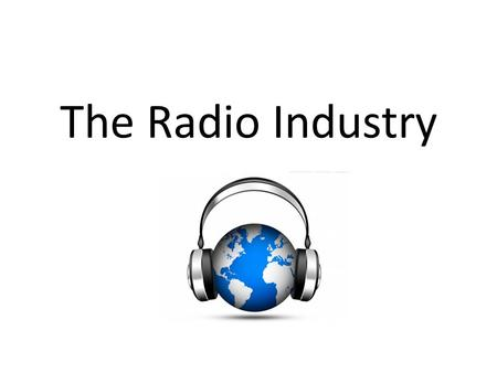 The Radio Industry. Introduction There are THREE main areas within the radio industry. They are: – Commercial Radio – Public Service Broadcasting – Non.