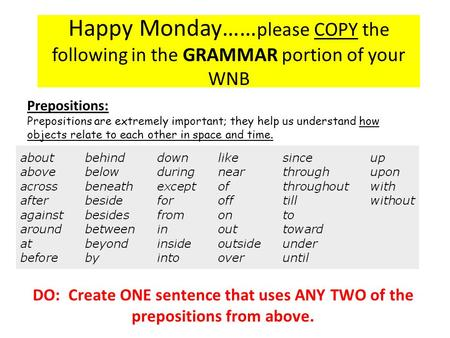 Happy Monday…… please COPY the following in the GRAMMAR portion of your WNB Prepositions: Prepositions are extremely important; they help us understand.
