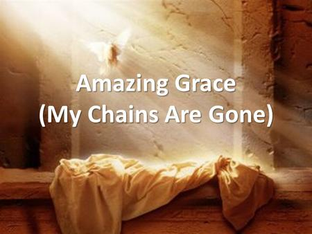 Amazing Grace (My Chains Are Gone). Amazing grace, how sweet the sound, that saved a wretch like me. I once was lost, but now I'm found, was blind but.