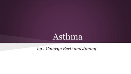Asthma by : Camryn Berti and Jimmy. What is Asthma? Asthma is a respiratory condition marked by spasms in the bronchi of the lungs, causing difficulty.
