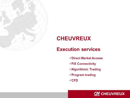 - 1 - CHEUVREUX Execution services Direct Market Access FIX Connectivity Algorithmic Trading Program trading CFD.