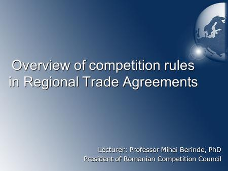 Overview of competition rules in Regional Trade Agreements Lecturer: Professor Mihai Berinde, PhD President of Romanian Competition Council.