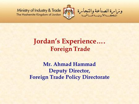 Jordan's Experience…. Foreign Trade Mr. Ahmad Hammad Deputy Director, Foreign Trade Policy Directorate.