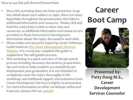 Career Boot Camp <strong>Presented</strong> by: Patty Dang M.S., Career Development Services Counselor How to use this self-directed PowerPoint: Since this workshop does.