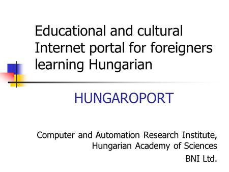 Educational and cultural Internet portal for foreigners learning Hungarian HUNGAROPORT Computer and Automation Research Institute, Hungarian Academy of.