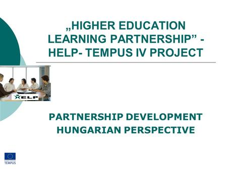 """HIGHER EDUCATION LEARNING PARTNERSHIP"" - HELP- TEMPUS IV PROJECT PARTNERSHIP DEVELOPMENT HUNGARIAN PERSPECTIVE."