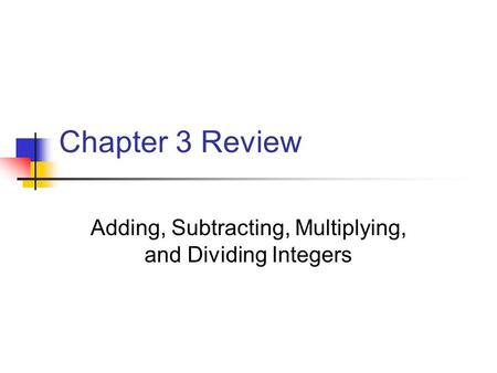 Chapter 3 Review Adding, Subtracting, Multiplying, and Dividing Integers.