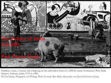 The Politics of India Fall 2009 Prof Prerna Singh Children, a man, a woman and a large pig on the sidewalk in front of a CPI(M) mural (Communist Party.
